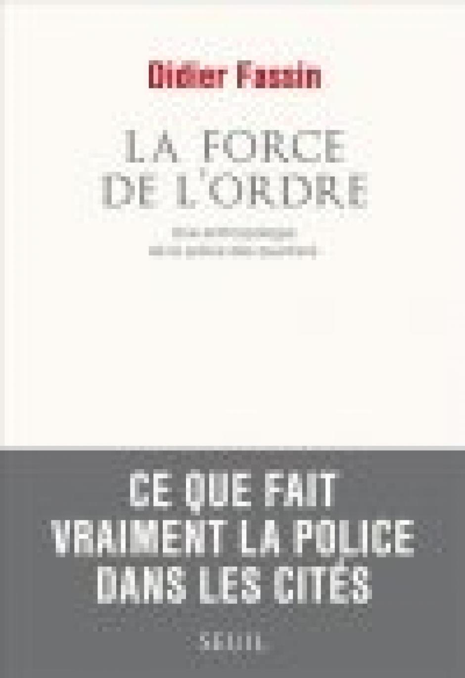La Force de l'ordre. Une anthropologie de la police des quartiers Seuil, 2011 Didier Fassin