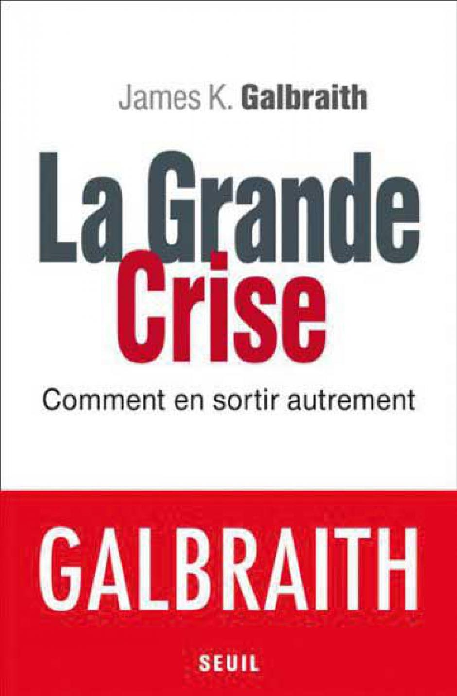 La Grande Crise. Comment en sortir autrement, James K. Galbraith