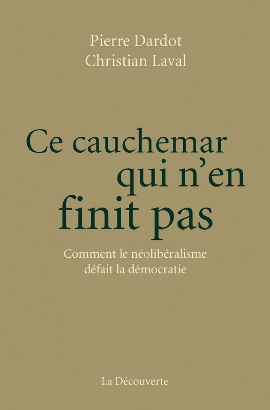 Ce cauchemar qui n'en finit pas.Comment le néolibéralisme défait la démocratie, Pierre Dardot, Christian Laval