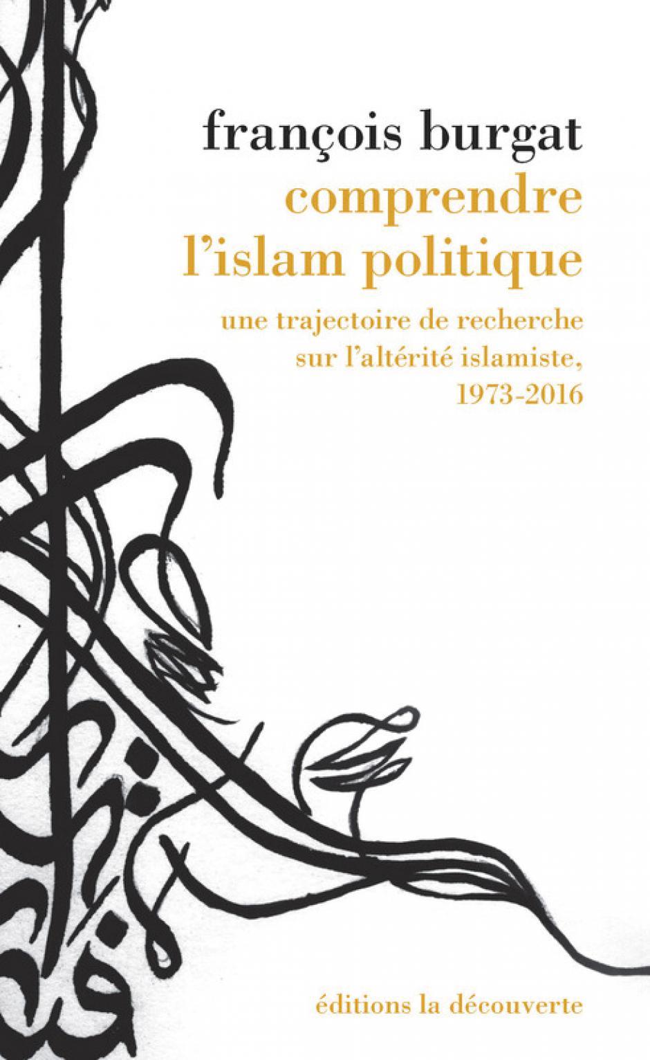Comprendre l'islam politique. une trajectoire de recherche sur l'altérité islamiste, 1973-2016, François Burgat