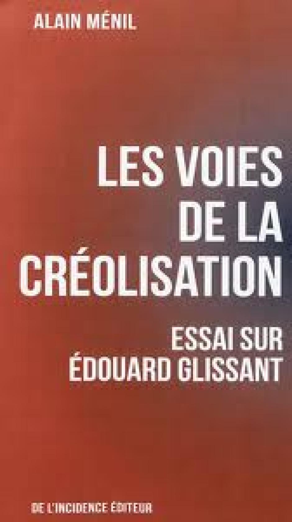 Les Voies de la créolisation, Essai sur Édouard Glissant, Alain Ménil