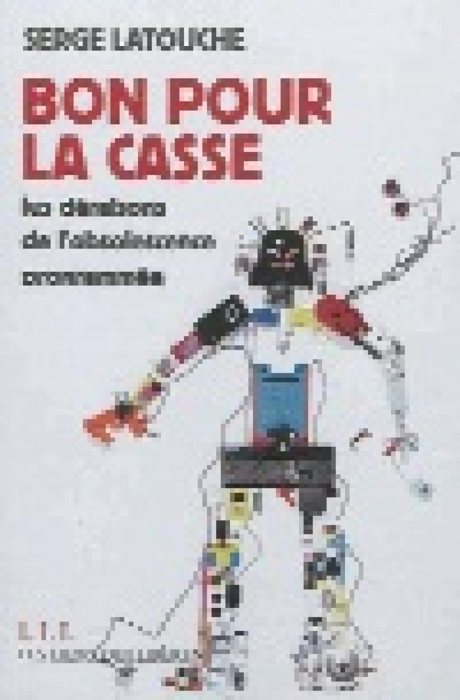 Bon pour la casse, Les déraisons de l'obsolescence programmée, Serge Latouche