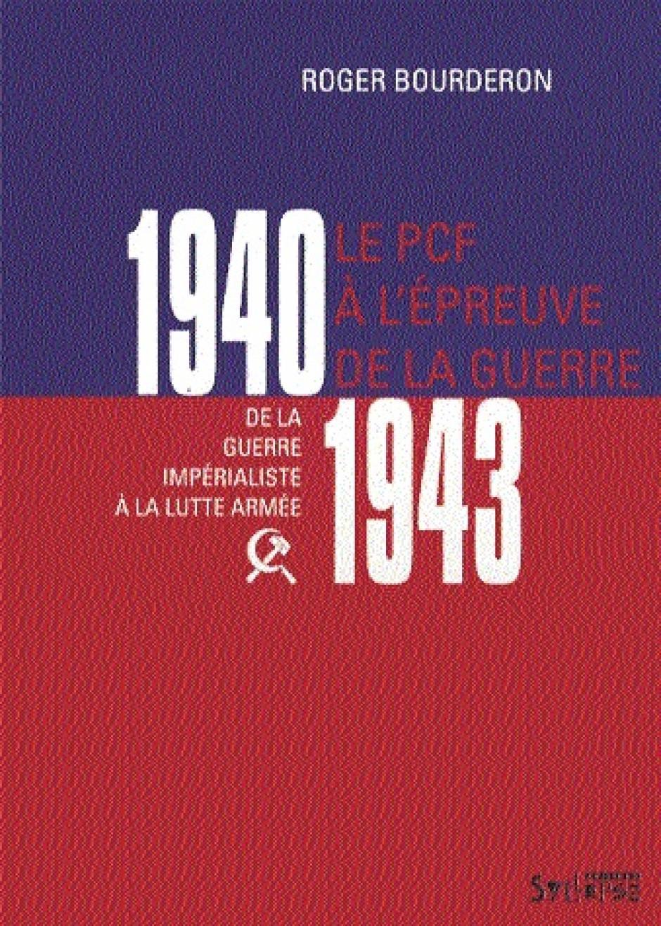 1940-1943, le PCF à l'épreuve de la guerre. De la guerre impérialiste à la lutte armée, Roger Bourderon