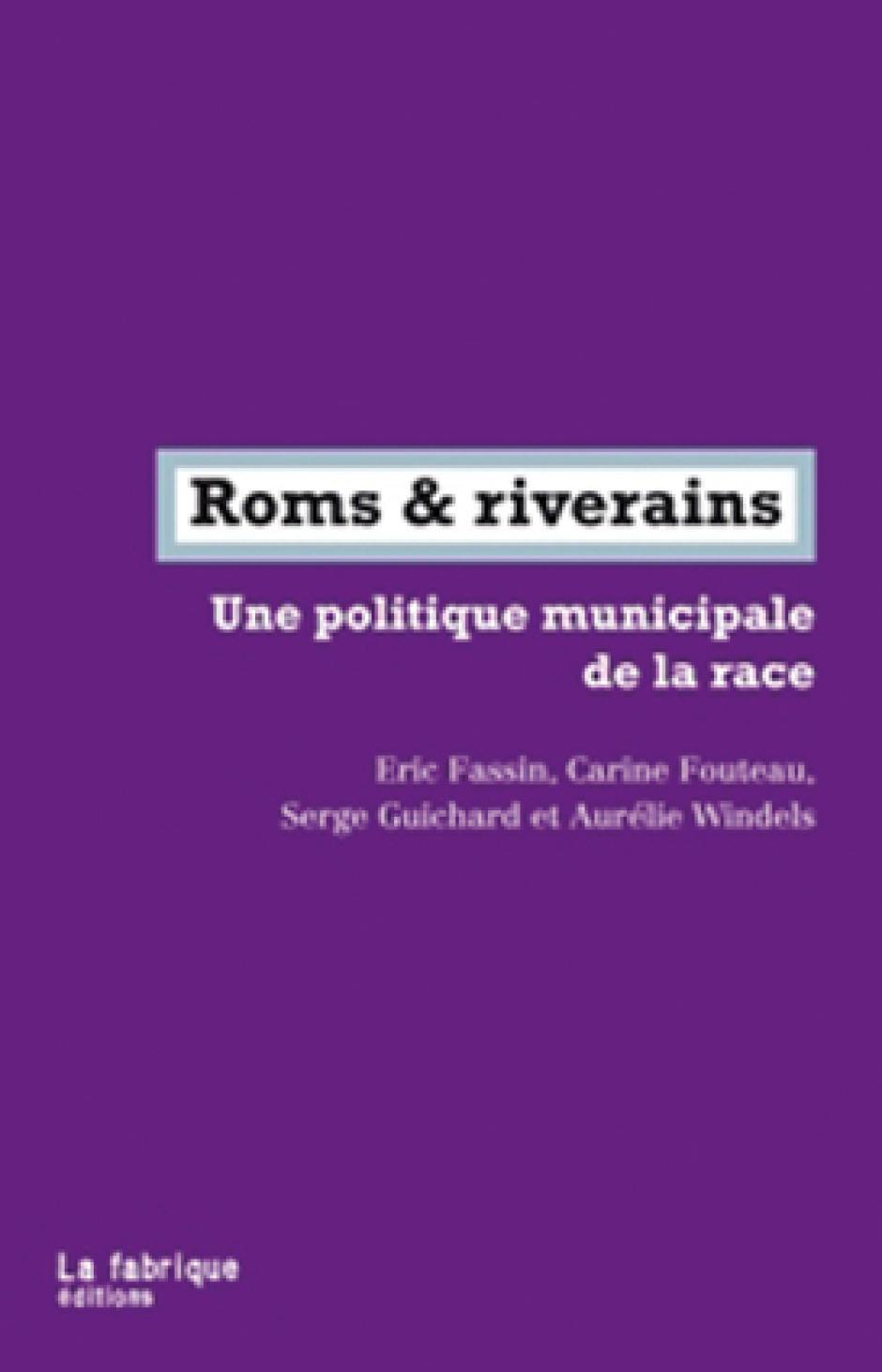 Roms et riverains. Une politique municipale de la race, Éric Fassin, Carine Fouteau, Serge Guichard, Aurélie Windels