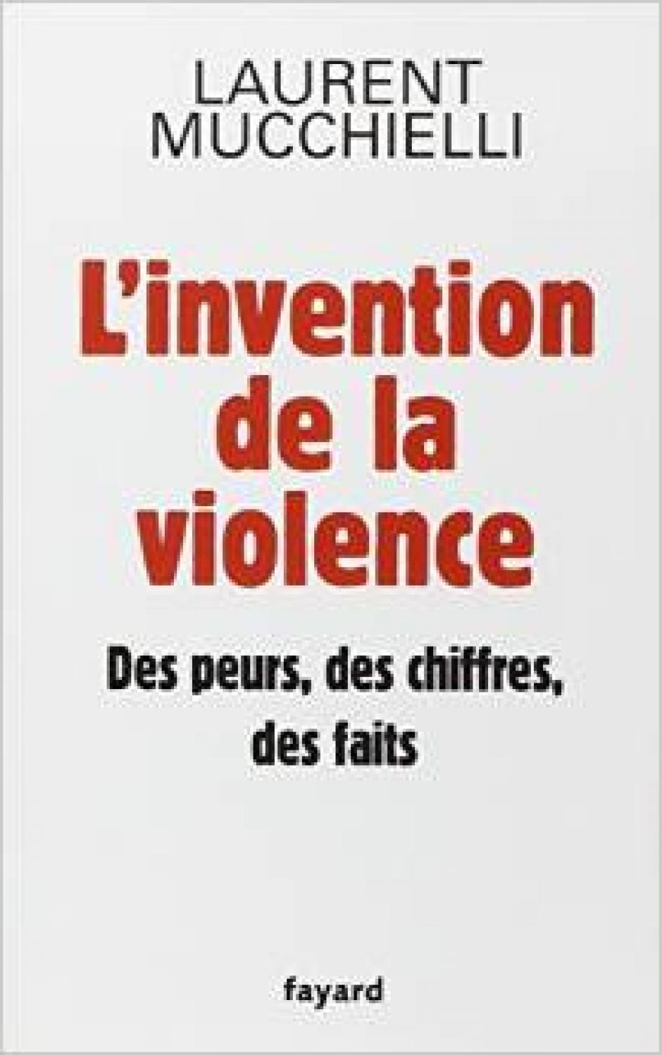 L'invention de la violence  Des peurs, des chiffres, des faits, Laurent Mucchelli